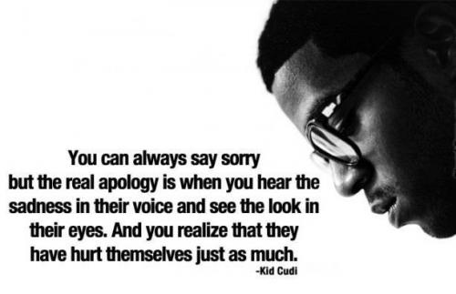 You can always say sorry, But the real apology is when you hear the sadness in their voice and see the look in their eyes. And you realize that they have hurt themselves just as much.